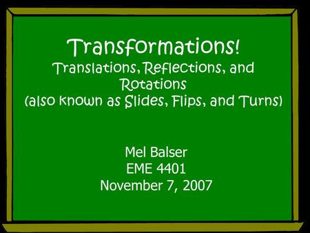 Transformations! Translations, Reflections, and Rotations (also known as Slides, Flips, and Turns) Mel Balser EME 4401 November 7, 2007.