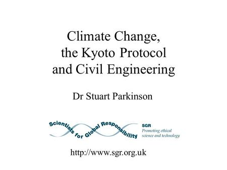 Climate Change, the Kyoto Protocol and Civil Engineering Dr Stuart Parkinson