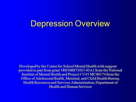 Depression Overview Developed by the Center for School Mental Health with support provided in part from grant 1R01MH71015-01A1 from the National Institute.