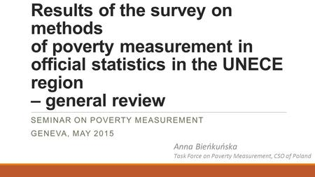 Results of the survey on methods of poverty measurement in official statistics in the UNECE region – general review SEMINAR ON POVERTY MEASUREMENT GENEVA,