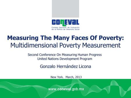 Www.coneval.gob.mx. Importance of multidimensional poverty measures 1.Must be part of the measurement of progress/development, along with GDP and inequality: