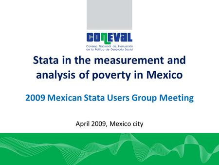 1 Stata in the measurement and analysis of poverty in Mexico 2009 Mexican Stata Users Group Meeting April 2009, Mexico city.