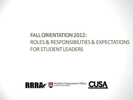 FALL ORIENTATION 2012: FALL ORIENTATION 2012: ROLES & RESPONSIBILITIES & EXPECTATIONS FOR STUDENT LEADERS.
