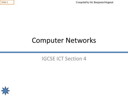 Compiled by Mr. Benjamin Muganzi Slide 1 Computer Networks IGCSE ICT Section 4.
