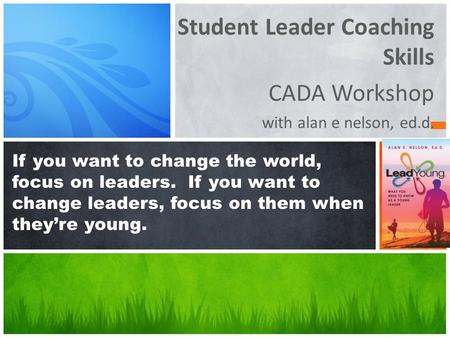 Student Leader Coaching Skills CADA Workshop with alan e nelson, ed.d. If you want to change the world, focus on leaders. If you want to change leaders,