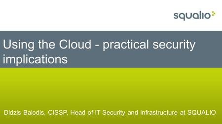 Didzis Balodis, CISSP, Head of IT Security and Infrastructure at SQUALIO Using the Cloud - practical security implications.
