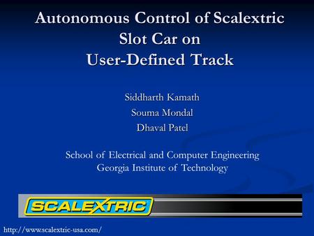 Autonomous Control of Scalextric Slot Car on User-Defined Track Siddharth Kamath Souma Mondal Dhaval Patel School of Electrical and Computer Engineering.
