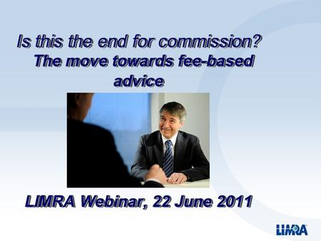 Is this the end for commission? The move towards fee-based advice LIMRA Webinar, 22 June 2011.