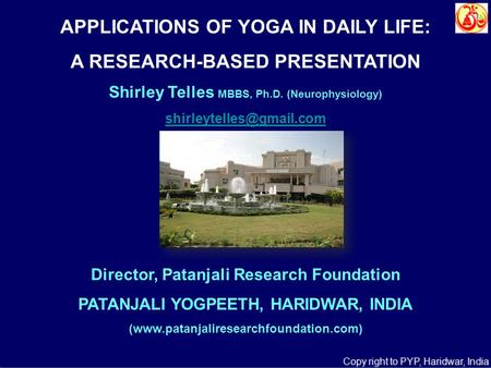 <strong>APPLICATIONS</strong> OF YOGA <strong>IN</strong> <strong>DAILY</strong> <strong>LIFE</strong>: A RESEARCH-BASED PRESENTATION Shirley Telles MBBS, Ph.D. (Neurophysiology) Director, Patanjali.