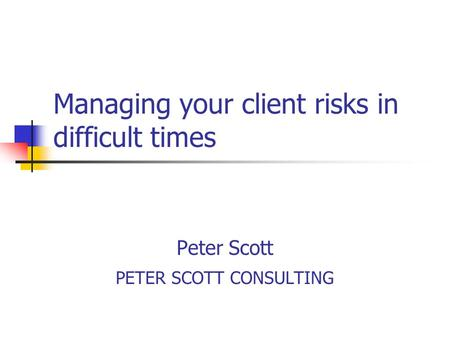 Managing your client risks in difficult times Peter Scott PETER SCOTT CONSULTING.