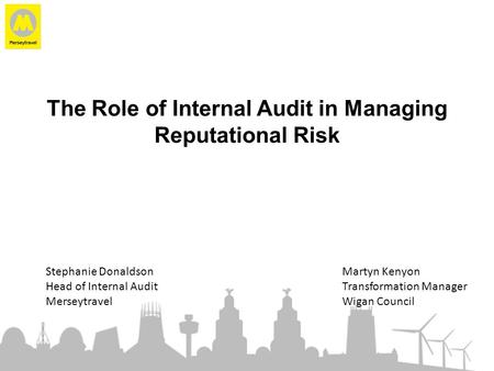 The Role of Internal Audit in Managing Reputational Risk Stephanie DonaldsonMartyn Kenyon Head of Internal AuditTransformation Manager MerseytravelWigan.