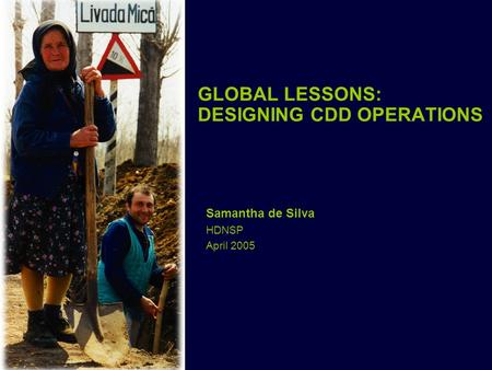 GLOBAL LESSONS: DESIGNING CDD OPERATIONS Samantha de Silva HDNSP April 2005.