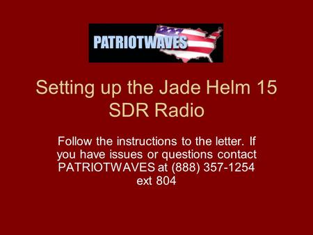 Setting up the Jade Helm 15 SDR Radio Follow the instructions to the letter. If you have issues or questions contact PATRIOTWAVES at (888) 357-1254 ext.