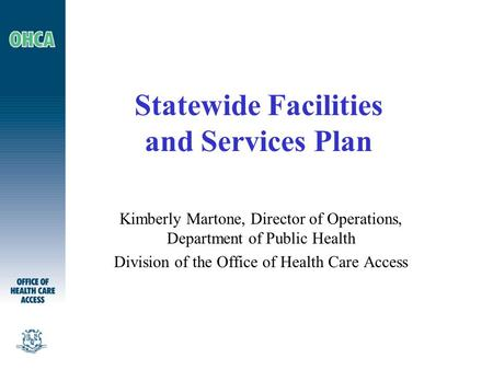 Statewide Facilities and Services Plan Kimberly Martone, Director of Operations, Department of Public Health Division of the Office of Health Care Access.
