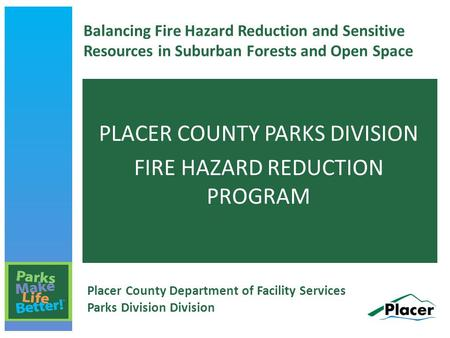 Balancing Fire Hazard Reduction and Sensitive Resources in Suburban Forests and Open Space PLACER COUNTY PARKS DIVISION FIRE HAZARD REDUCTION PROGRAM Placer.