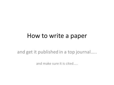 How to write a paper and get it published in a top journal….. and make sure it is cited…..