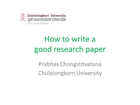 How to write a good research paper Prabhas Chongstitvatana Chulalongkorn University.