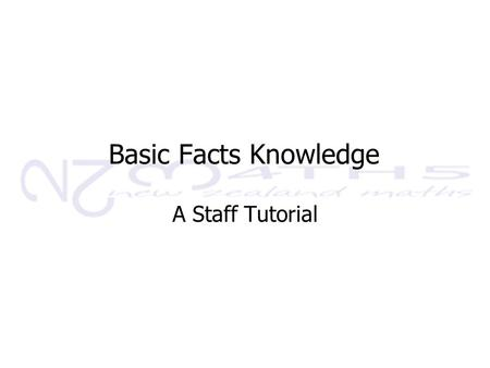 Basic Facts Knowledge A Staff Tutorial. This tutorial will: 1.Define basic fact knowledge and outline why it is important 2.Introduce a teaching, learning.