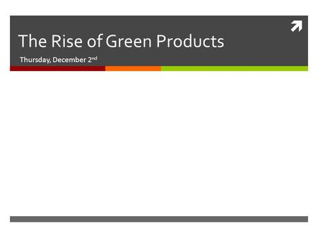  The Rise of Green Products Thursday, December 2 nd.