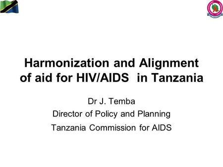 Harmonization and Alignment of aid for HIV/AIDS in Tanzania Dr J. Temba Director of Policy and Planning Tanzania Commission for AIDS.