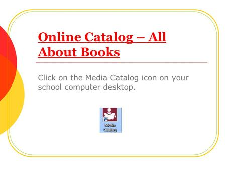 Online Catalog – All About Books Click on the Media Catalog icon on your school computer desktop.