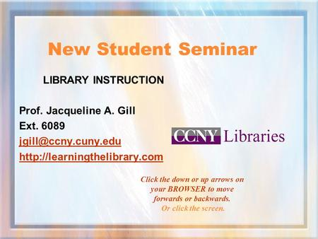 New Student Seminar LIBRARY INSTRUCTION Prof. Jacqueline A. Gill Ext. 6089  Click the down or up arrows.