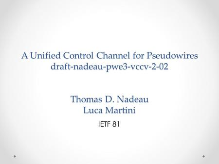 A Unified Control Channel for Pseudowires draft-nadeau-pwe3-vccv-2-02 Thomas D. Nadeau Luca Martini IETF 81.