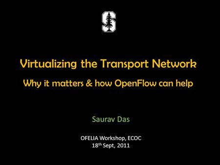Virtualizing the Transport Network Why it matters & how OpenFlow can help Saurav Das OFELIA Workshop, ECOC 18 th Sept, 2011.