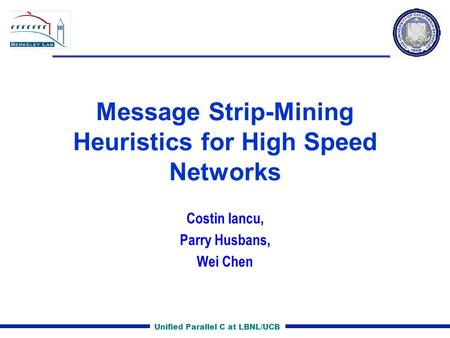 Unified Parallel C at LBNL/UCB Message Strip-Mining Heuristics for High Speed Networks Costin Iancu, Parry Husbans, Wei Chen.