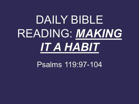 DAILY BIBLE READING: MAKING IT A HABIT Psalms 119:97-104.