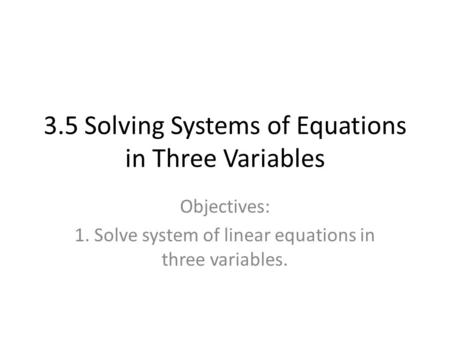 3.5 Solving Systems of Equations in Three Variables Objectives: 1. Solve system of linear equations in three variables.