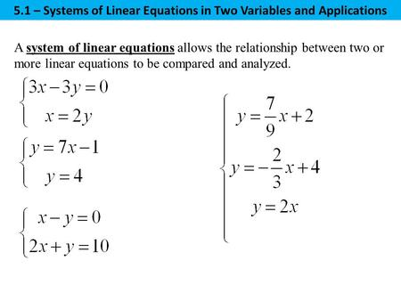 A system of linear equations allows the relationship between two or more linear equations to be compared and analyzed. 5.1 – Systems of Linear Equations.