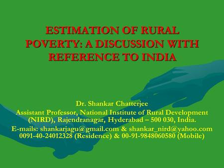 ESTIMATION <strong>OF</strong> RURAL POVERTY: A DISCUSSION WITH REFERENCE TO INDIA Dr. Shankar Chatterjee Assistant Professor, National Institute <strong>of</strong> Rural Development (NIRD),