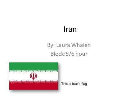 Iran By: Laura Whalen Block:5/6 hour This is Iran's flag.