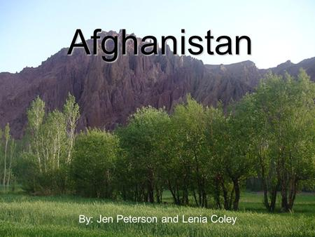Afghanistan By: Jen Peterson and Lenia Coley. The Land Location: Central, South and Middle East AsiaLocation: Central, South and Middle East Asia Borders: