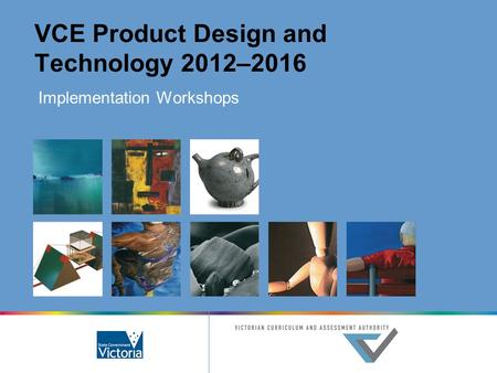 VCE Product Design and Technology 2012–2016 Implementation Workshops.
