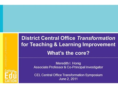 District Central Office Transformation for Teaching & Learning Improvement What's the core? Meredith I. Honig Associate Professor & Co-Principal Investigator.