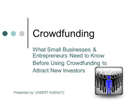 Crowdfunding What Small Businesses & Entrepreneurs Need to Know Before Using Crowdfunding to Attract New Investors Presented by: [INSERT AGENCY]
