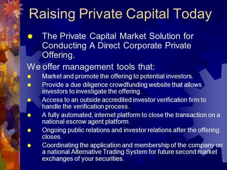 Raising Private Capital Today  The Private Capital Market Solution for Conducting A Direct Corporate Private Offering. We offer management tools that: