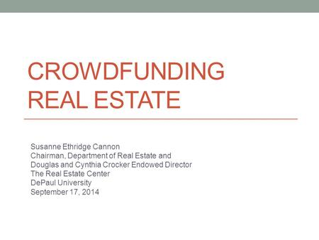 CROWDFUNDING REAL ESTATE Susanne Ethridge Cannon Chairman, Department of Real Estate and Douglas and Cynthia Crocker Endowed Director The Real Estate Center.