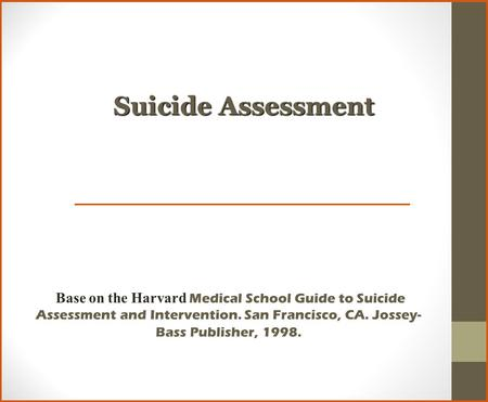 Suicide Assessment Base on the Harvard Medical School Guide to Suicide Assessment and Intervention. San Francisco, CA. Jossey-Bass Publisher, 1998.