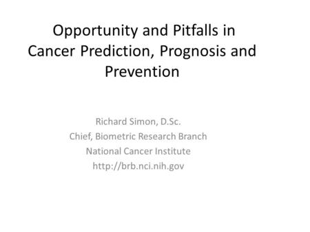 Opportunity and Pitfalls in Cancer Prediction, Prognosis and Prevention Richard Simon, D.Sc. Chief, Biometric Research Branch National Cancer Institute.