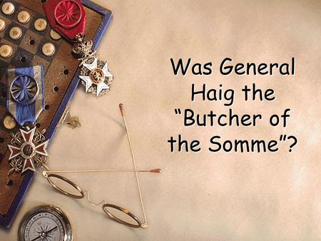 "Was General Haig the ""Butcher of the Somme""? The Battle of the Somme started on July 1st 1916. It lasted until November 1916. For many years those who."