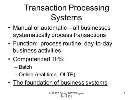 MIS 175 Spring 2002 Chapter 9MIS 221 1 Transaction Processing Systems Manual or automatic – all businesses systematically process transactions Function: