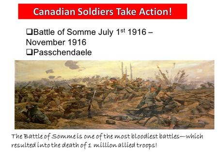  Battle of Somme July 1 st 1916 – November 1916  Passchendaele The Battle of Somme is one of the most bloodiest battles—which resulted into the death.