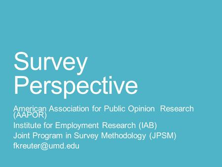 Survey Perspective American Association for Public Opinion Research (AAPOR) Institute for Employment Research (IAB) Joint Program in Survey Methodology.