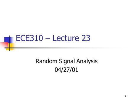 1 ECE310 – Lecture 23 Random Signal Analysis 04/27/01.