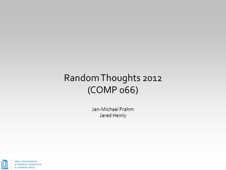 Random Thoughts 2012 (COMP 066) Jan-Michael Frahm Jared Heinly.