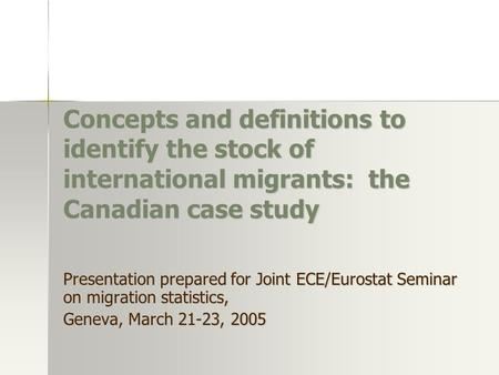 Concepts and definitions to identify the stock of international migrants: the Canadian case study Presentation prepared for Joint ECE/Eurostat Seminar.