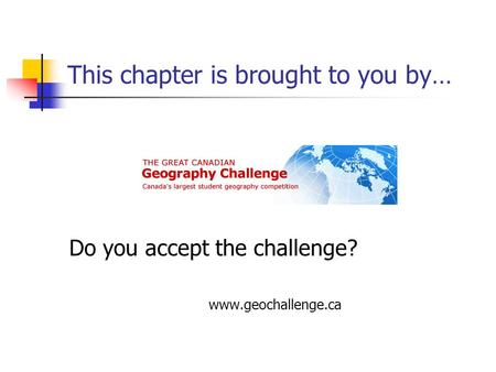This chapter is brought to you by… Do you accept the challenge? www.geochallenge.ca.